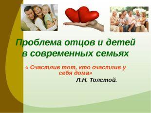 Проблема отцов и детей в современных семьях « Счастлив тот, кто счастлив у се
