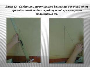 Этап 12 Соединить точку нашего движения с точкой 40 см прямой линией, найти с