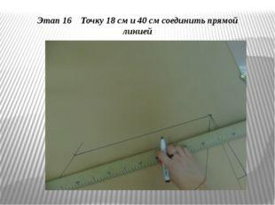 Этап 16 Точку 18 см и 40 см соединить прямой линией