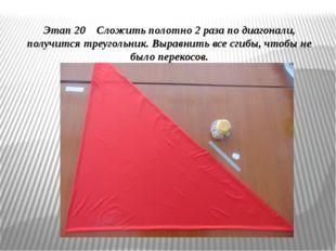 Этап 20 Сложить полотно 2 раза по диагонали, получится треугольник. Выравнить