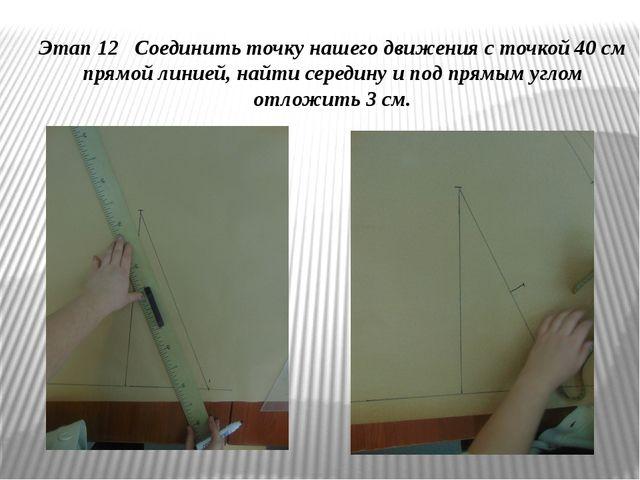 Этап 12 Соединить точку нашего движения с точкой 40 см прямой линией, найти с...