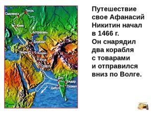 Путешествие свое Афанасий Никитин начал в 1466 г. Он снарядил два корабля с т