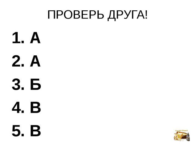 ПРОВЕРЬ ДРУГА! 1. А 2. А 3. Б 4. В 5. В