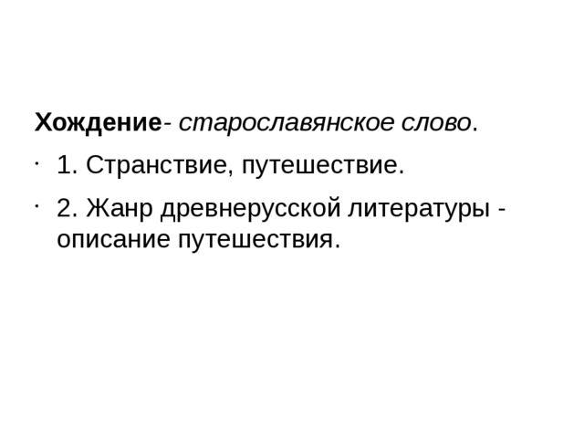 Хождение- старославянское слово. 1. Странствие, путешествие. 2. Жанр древнер...