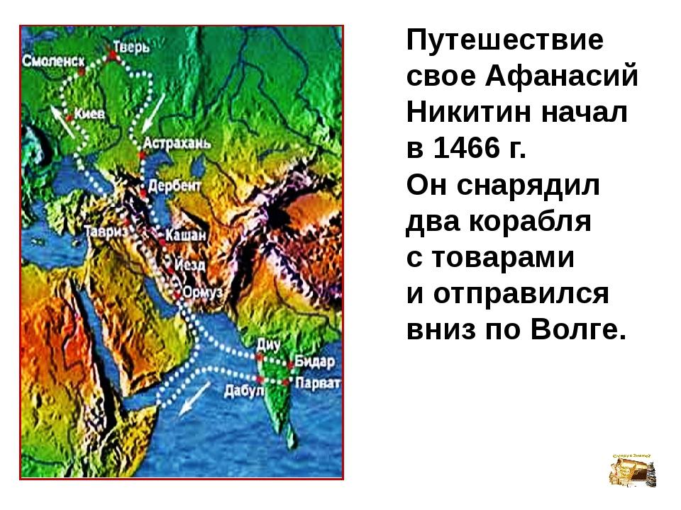 Путешествие свое Афанасий Никитин начал в 1466 г. Он снарядил два корабля с т...