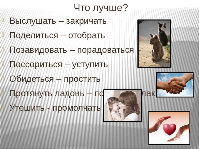Что лучше? Выслушать – закричать Поделиться – отобрать Позавидовать – порадов...