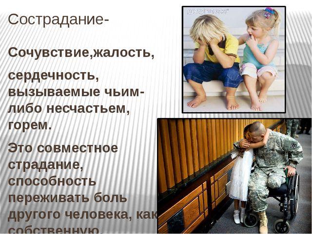 Сострадание- Сочувствие,жалость, сердечность, вызываемые чьим-либо несчастьем...