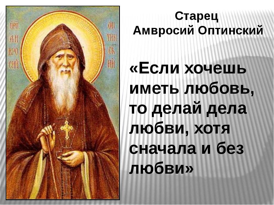 Старец Амвросий Оптинский «Если хочешь иметь любовь, то делай дела любви, хот...