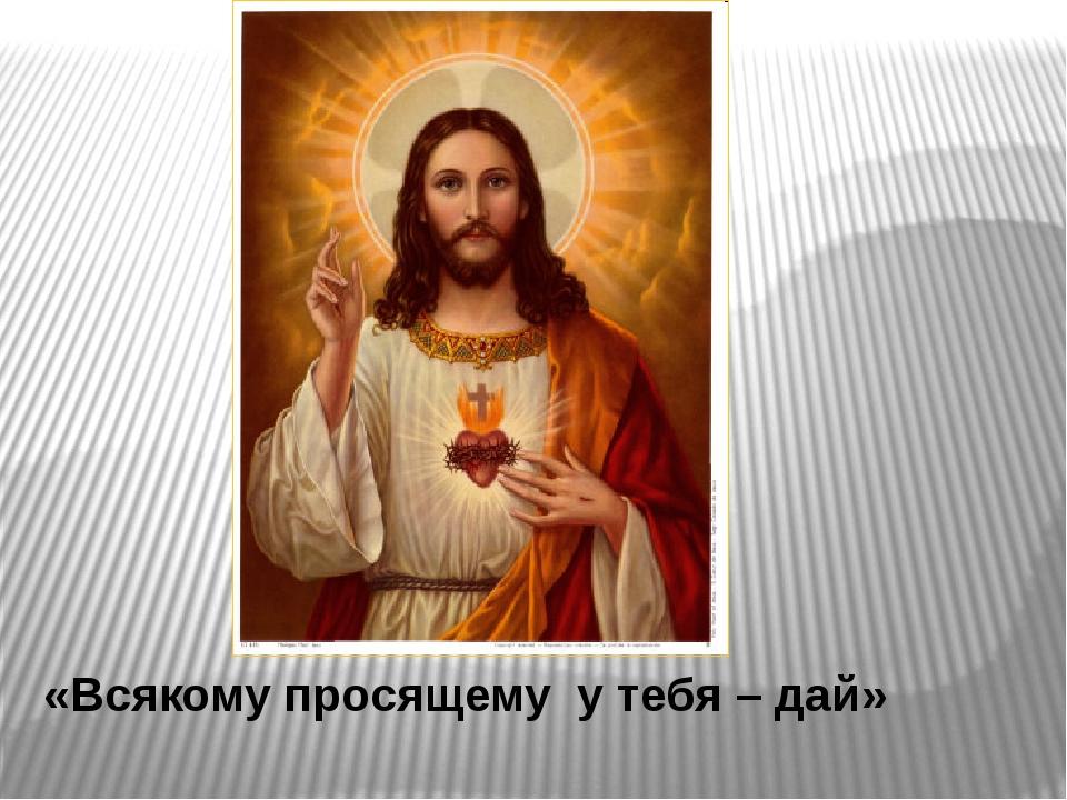 «Всякому просящему у тебя – дай»
