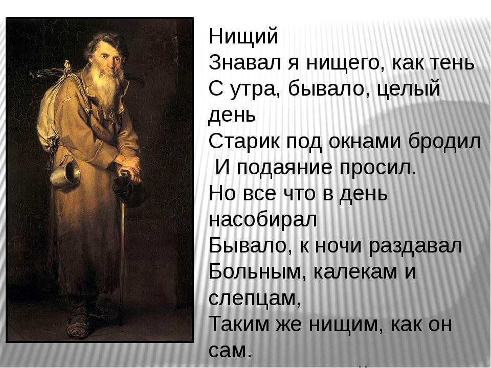 Нищий Знавал я нищего, как тень С утра, бывало, целый день Старик под окнами...