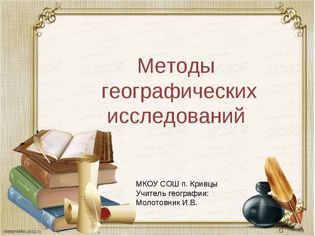 Методы географических исследований МКОУ СОШ п. Кривцы Учитель географии: Моло...