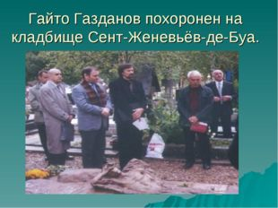 Гайто Газданов похоронен на кладбище Сент-Женевьёв-де-Буа.