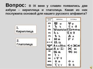 Вопрос: В IX веке у славян появились две азбуки – кириллица и глаголица. Кака