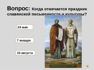Вопрос: Когда отмечается праздник славянской письменности и культуры? 24 мая