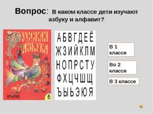 Вопрос: В каком классе дети изучают азбуку и алфавит? В 1 классе Во 2 классе