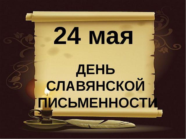 24 мая ДЕНЬ СЛАВЯНСКОЙ ПИСЬМЕННОСТИ