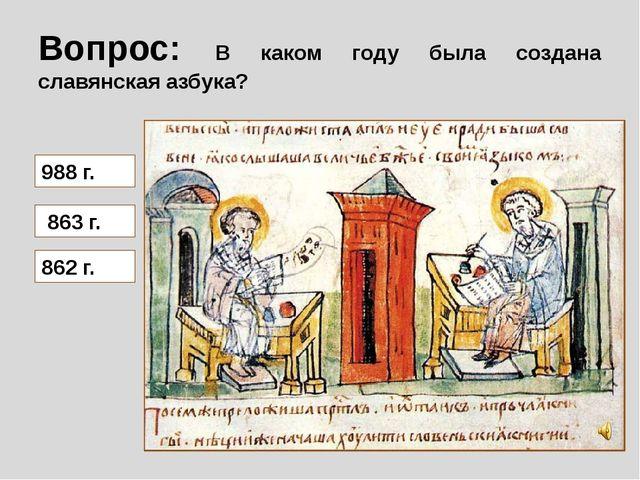 Вопрос: В каком году была создана славянская азбука? 988 г. 863 г. 862 г.