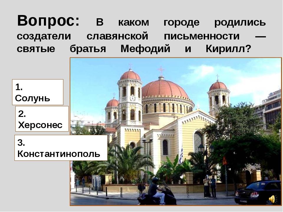 Вопрос: В каком городе родились создатели славянской письменности — святые бр...