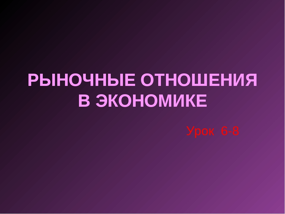 РЫНОЧНЫЕ ОТНОШЕНИЯ В ЭКОНОМИКЕ Урок 6-8