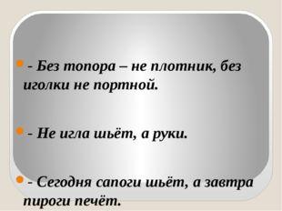 - Без топора – не плотник, без иголки не портной. - Не игла шьёт, а руки. -