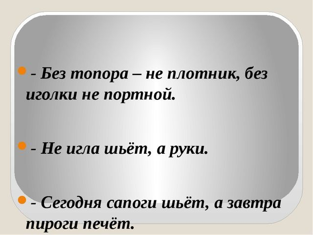 - Без топора – не плотник, без иголки не портной. - Не игла шьёт, а руки. -...