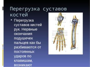 Перегрузка суставов костей Перегрузка суставов кистей рук. Нервные окончания