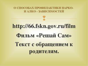 http://66.fskn.gov.ru/film Фильм «Решай Сам» Текст с обращением к родителям.
