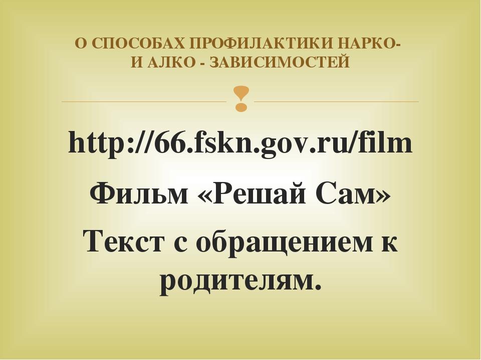 http://66.fskn.gov.ru/film Фильм «Решай Сам» Текст с обращением к родителям....
