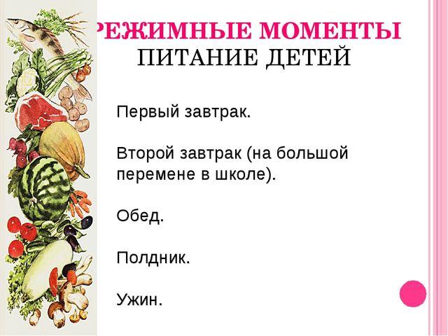 РЕЖИМНЫЕ МОМЕНТЫ ПИТАНИЕ ДЕТЕЙ Первый завтрак. Второй завтрак (на большой пер...