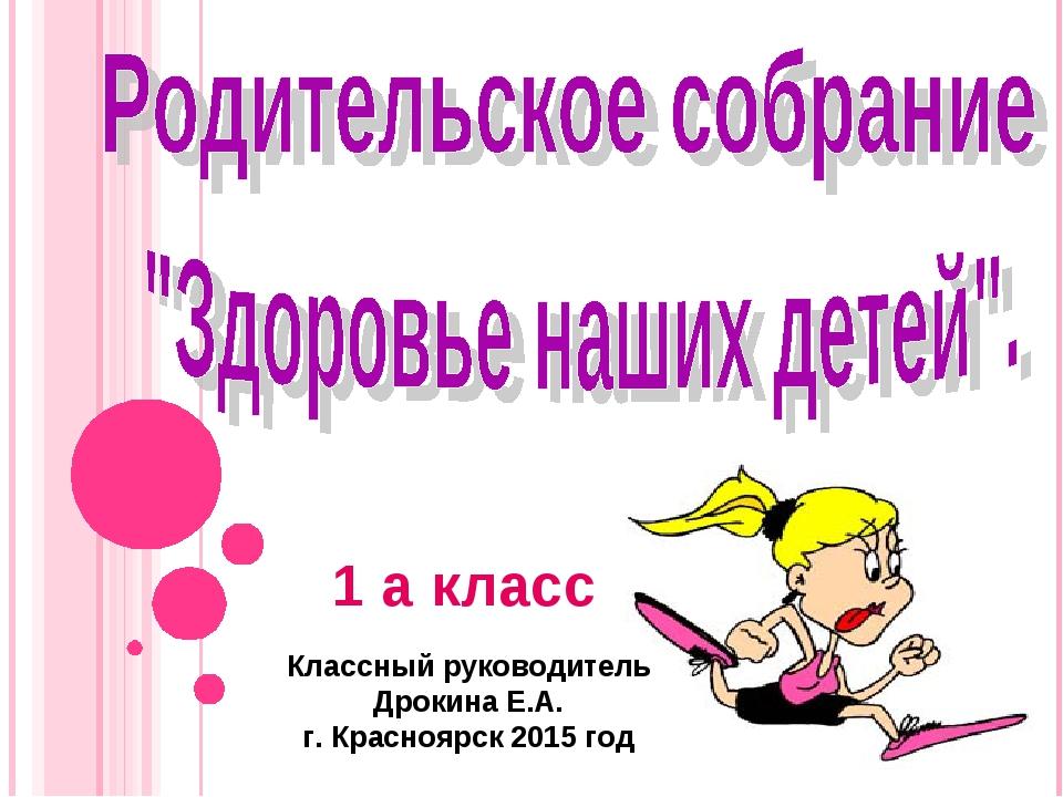 Классный руководитель Дрокина Е.А. г. Красноярск 2015 год 1 а класс