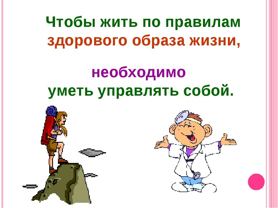 Чтобы жить по правилам здорового образа жизни, необходимо уметь управлять соб...