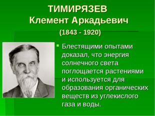 ТИМИРЯЗЕВ Клемент Аркадьевич (1843 - 1920) Блестящими опытами доказал, что эн