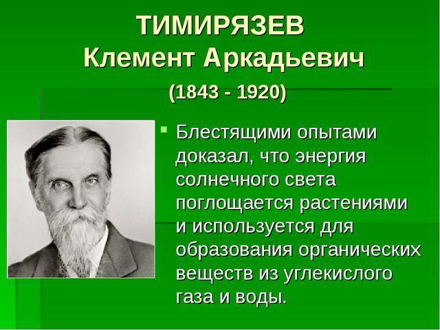 ТИМИРЯЗЕВ Клемент Аркадьевич (1843 - 1920) Блестящими опытами доказал, что эн...