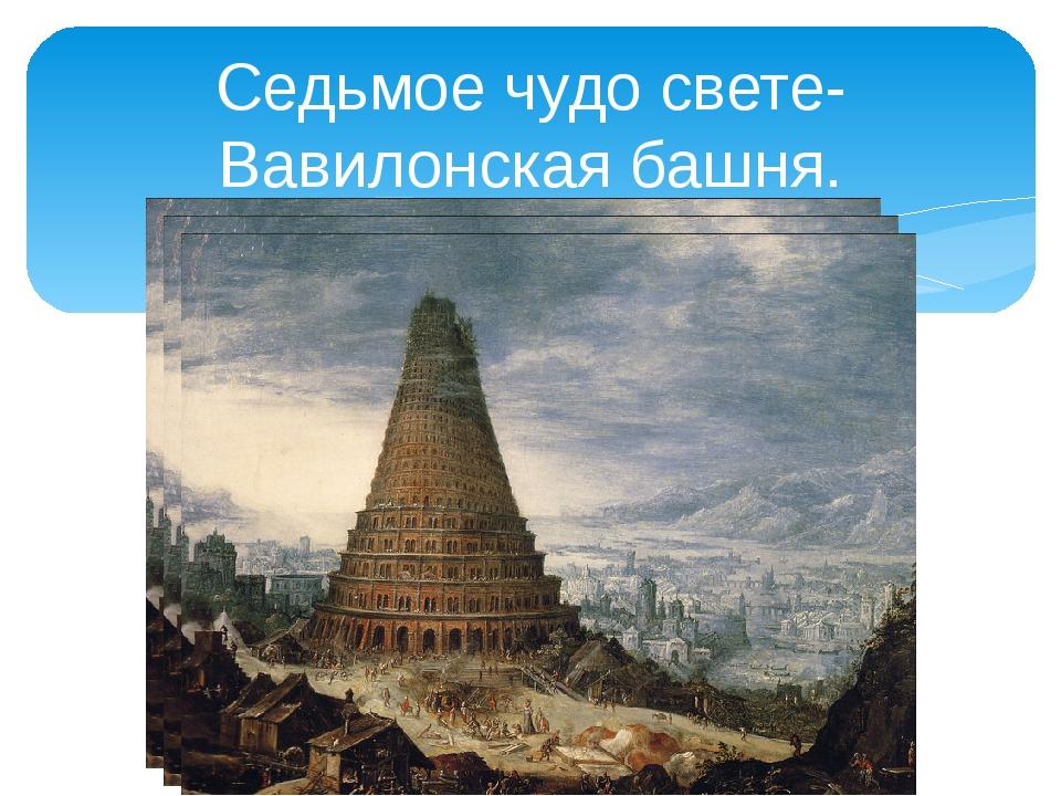 Седьмое чудо свете-Вавилонская башня.