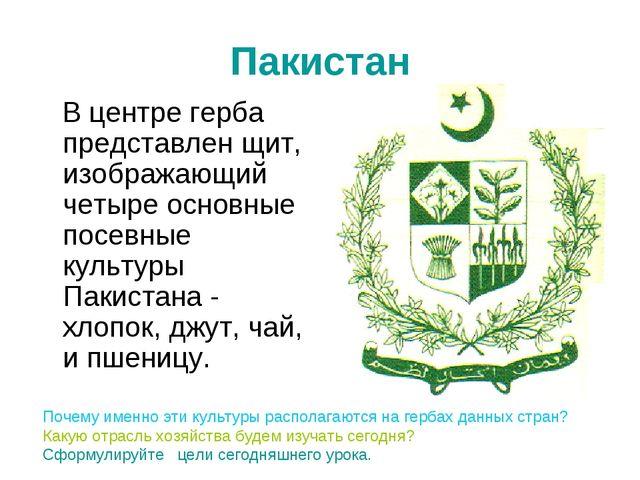 Пакистан В центре герба представлен щит, изображающий четыре основные посевны...