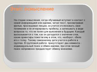 Этап: осмысление На стадии осмысления, когда обучаемый вступает в контакт с н