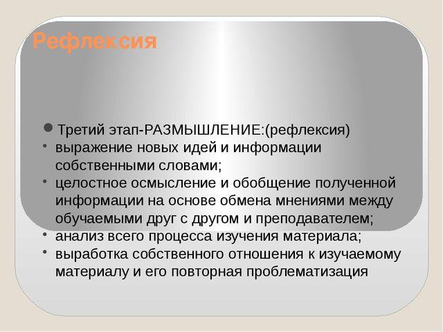 Рефлексия Третий этап-РАЗМЫШЛЕНИЕ:(рефлексия) выражение новых идей и информац...