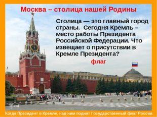 Москва – столица нашей Родины Столица — это главный город страны. Сегодня Кр