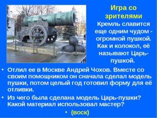 Игра со зрителями Кремль славится еще одним чудом - огромной пушкой. Как и ко