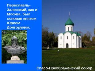 Переславль-Залесский, как и Москва, был основан князем Юрием Долгоруким. Спа