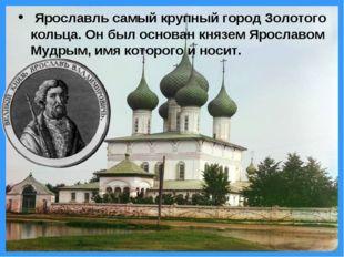 Ярославль самый крупный город Золотого кольца. Он был основан князем Ярослав