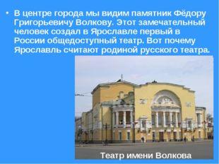 В центре города мы видим памятник Фёдору Григорьевичу Волкову. Этот замечател