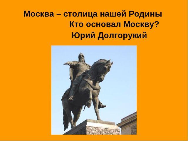 Москва – столица нашей Родины Кто основал Москву? Юрий Долгорукий