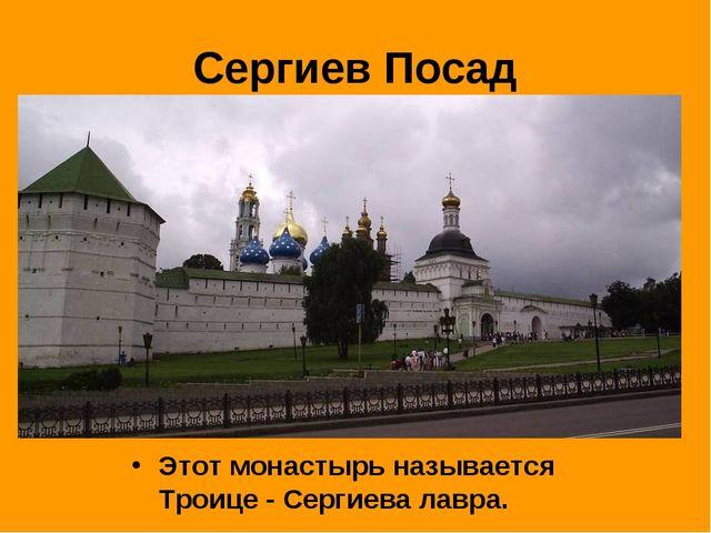 Сергиев Посад Этот монастырь называется Троице - Сергиева лавра.