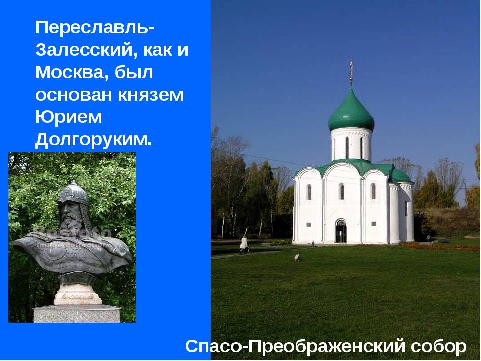 Переславль-Залесский, как и Москва, был основан князем Юрием Долгоруким. Спа...