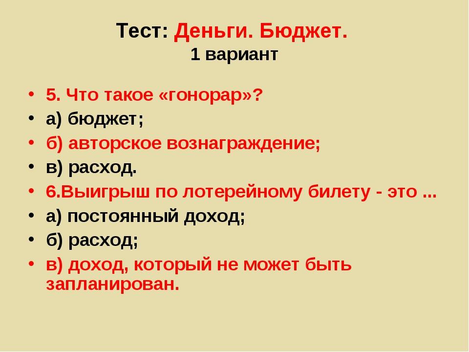 Тест: Деньги. Бюджет. 1 вариант 5. Что такое «гонорар»? а) бюджет; б) авторск...