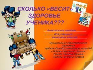 СКОЛЬКО «ВЕСИТ» ЗДОРОВЬЕ УЧЕНИКА??? Внеклассное занятие для учащихся начальны