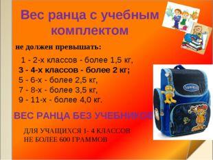 Вес ранца с учебным комплектом 1 - 2-х классов - более 1,5 кг, 3 - 4-х класс