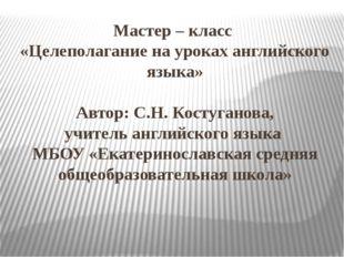 Мастер – класс «Целеполагание на уроках английского языка» Автор: С.Н. Костуг