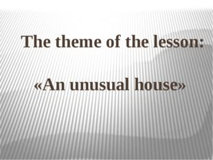 The theme of the lesson: «An unusual house»